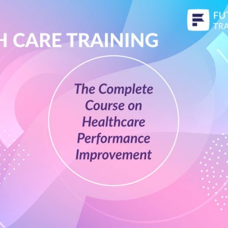 The Complete Course on Healthcare Performance Improvement Training