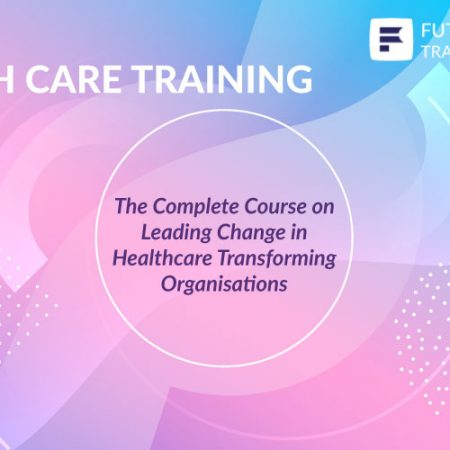 The Complete Course on Leading Change in Healthcare Transforming Organisations Training
